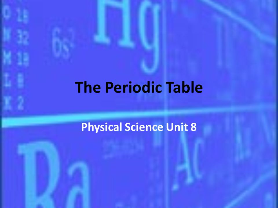 The Periodic Table Physical Science Unit 8