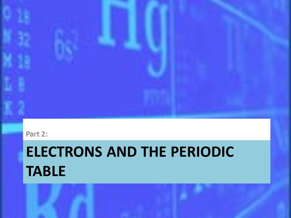 ELECTRONS AND THE PERIODIC TABLE Part 2: