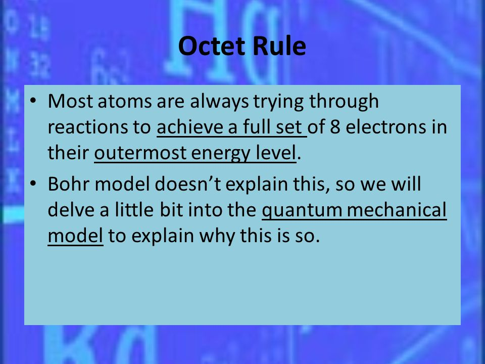 Octet Rule Most atoms are always trying through reactions to achieve a full set of 8 electrons in their outermost energy level. Bohr model doesnt expl
