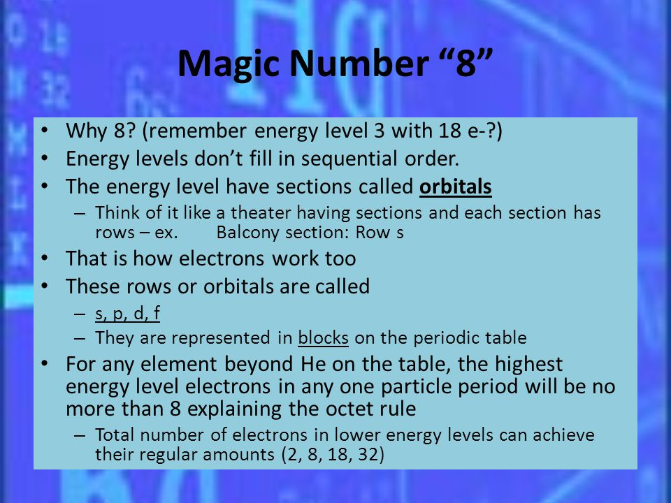 Magic Number 8 Why 8? (remember energy level 3 with 18 e-?) Energy levels dont fill in sequential order. The energy level have sections called orbital