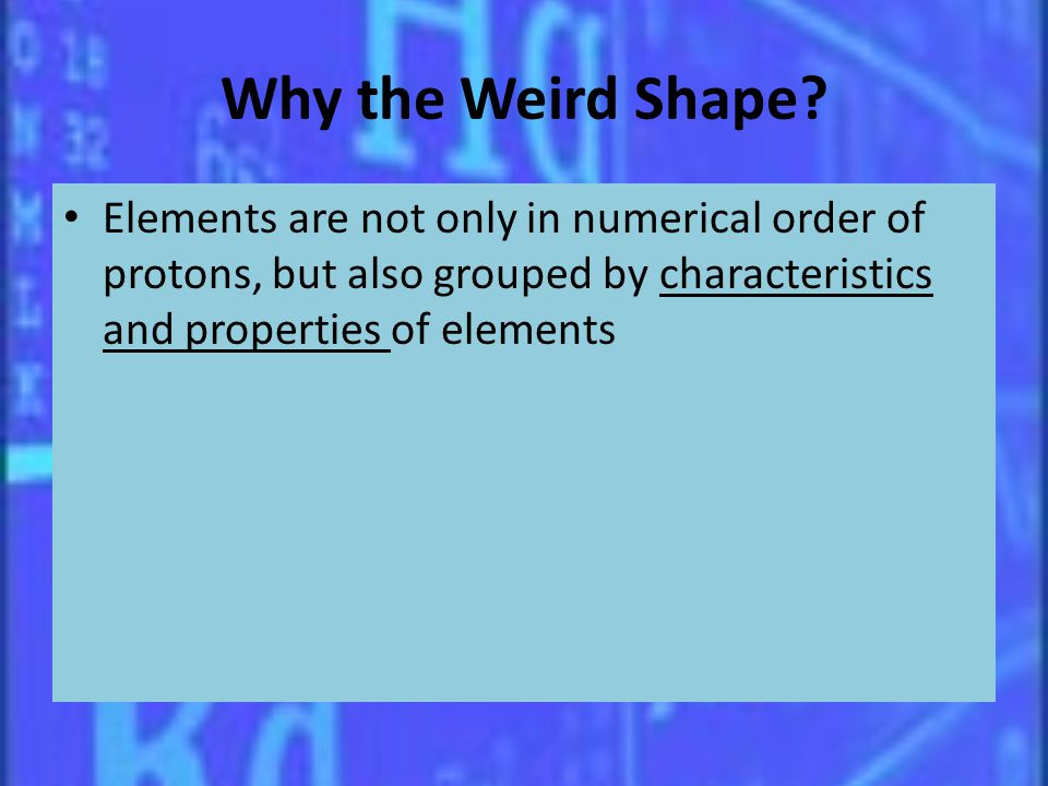 Why the Weird Shape? Elements are not only in numerical order of protons, but also grouped by characteristics and properties of elements