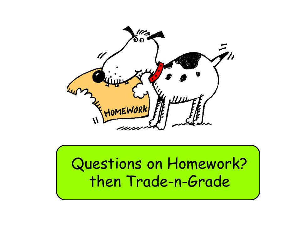 Questions on Homework? then Trade-n-Grade