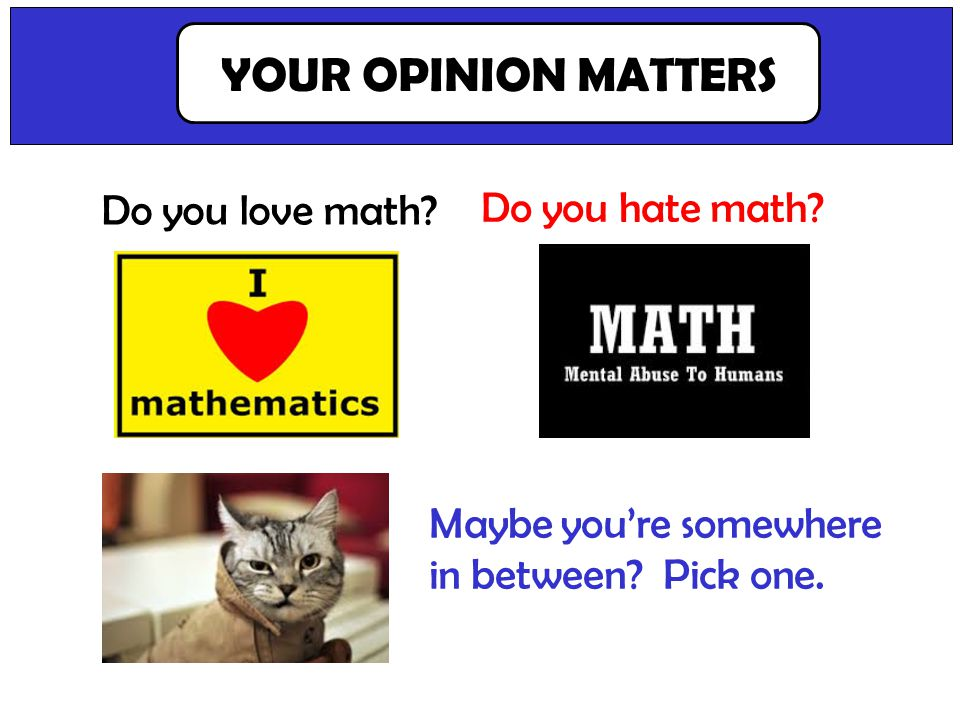 Let them think about this one. Its important that we know. Do you love math? YOUR OPINION MATTERS Do you hate math? Maybe youre somewhere in between?
