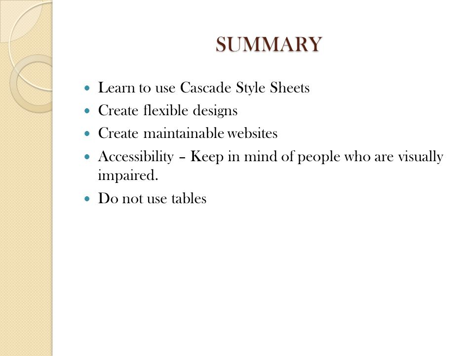 SUMMARY Learn to use Cascade Style Sheets Create flexible designs Create maintainable websites Accessibility – Keep in mind of people who are visually impaired.