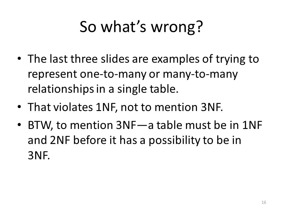 So whats wrong? The last three slides are examples of trying to represent one-to-many or many-to-many relationships in a single table. That violates 1
