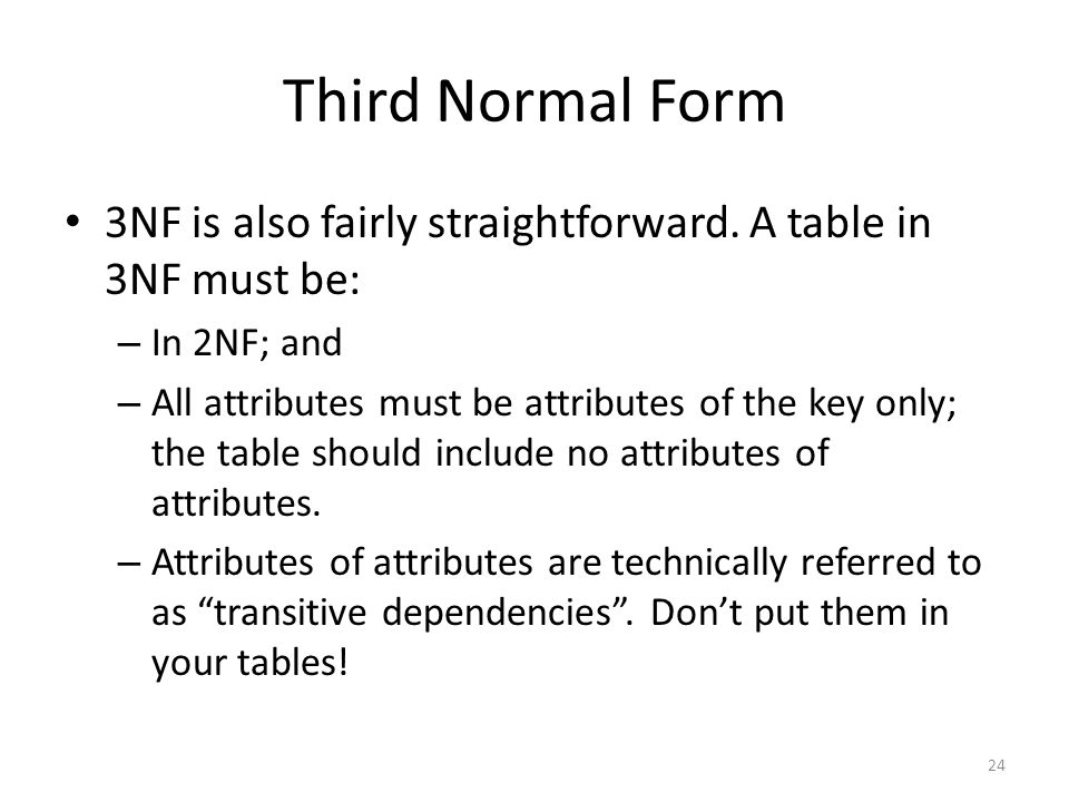 Third Normal Form 3NF is also fairly straightforward. A table in 3NF must be: – In 2NF; and – All attributes must be attributes of the key only; the t