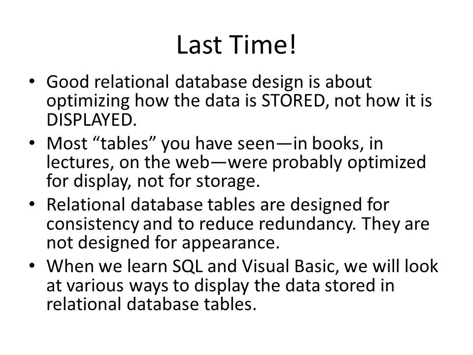 Last Time! Good relational database design is about optimizing how the data is STORED, not how it is DISPLAYED. Most tables you have seenin books, in