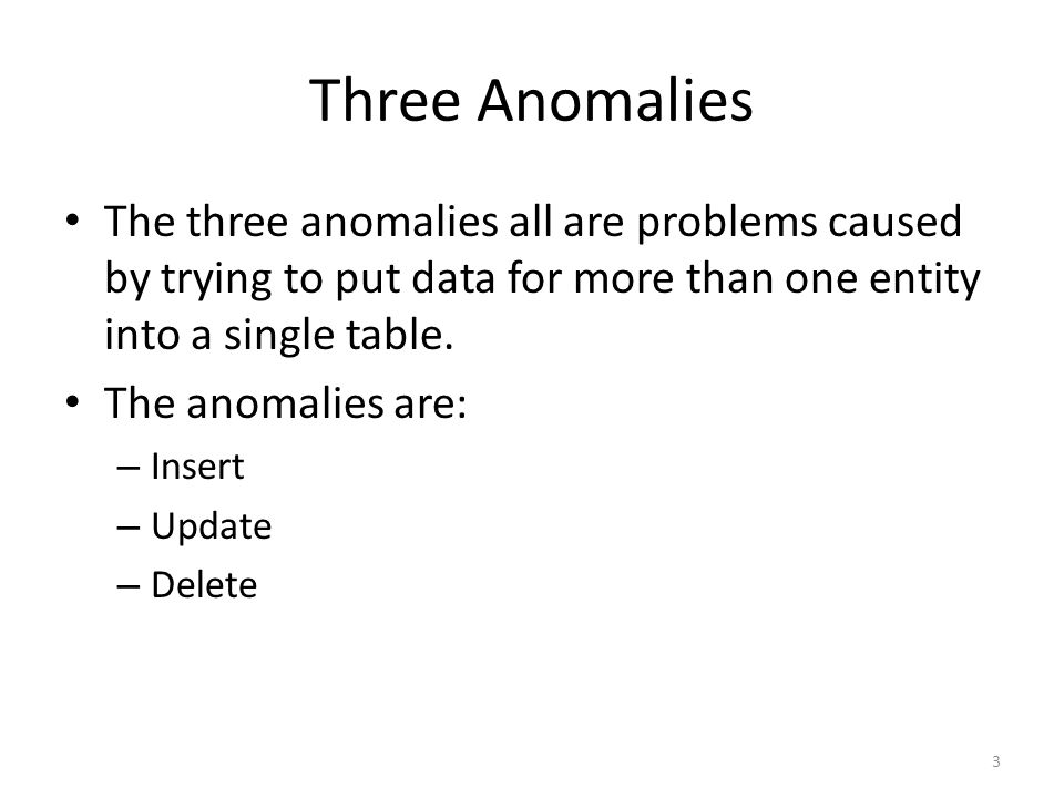 Three Anomalies The three anomalies all are problems caused by trying to put data for more than one entity into a single table. The anomalies are: – I