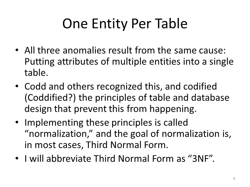 One Entity Per Table All three anomalies result from the same cause: Putting attributes of multiple entities into a single table. Codd and others reco