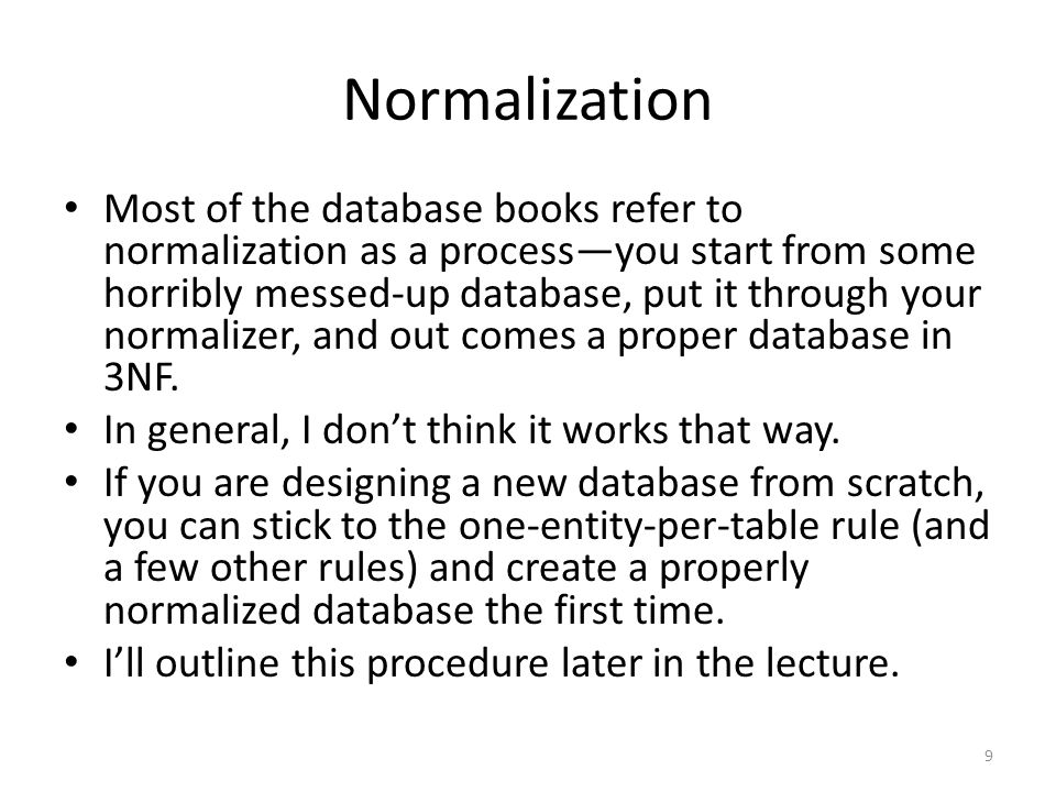 Normalization Most of the database books refer to normalization as a processyou start from some horribly messed-up database, put it through your norma