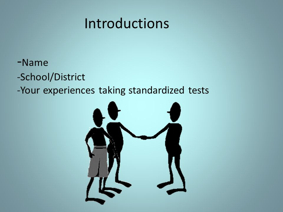 Introductions - Name -School/District -Your experiences taking standardized tests