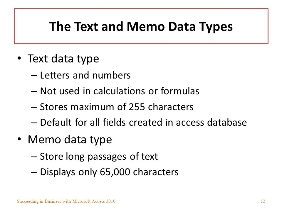 The Text and Memo Data Types Text data type – Letters and numbers – Not used in calculations or formulas – Stores maximum of 255 characters – Default