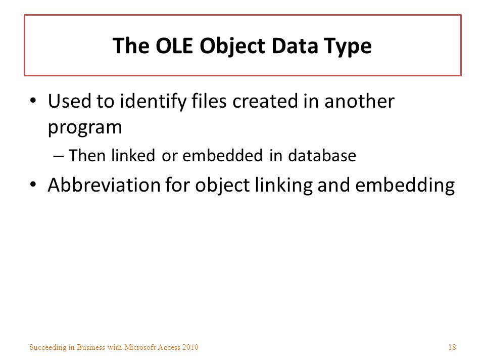 The OLE Object Data Type Used to identify files created in another program – Then linked or embedded in database Abbreviation for object linking and e