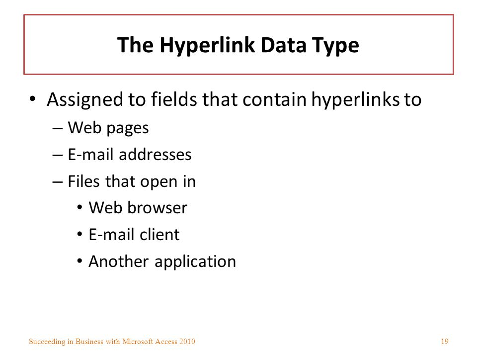 The Hyperlink Data Type Assigned to fields that contain hyperlinks to – Web pages – E-mail addresses – Files that open in Web browser E-mail client An