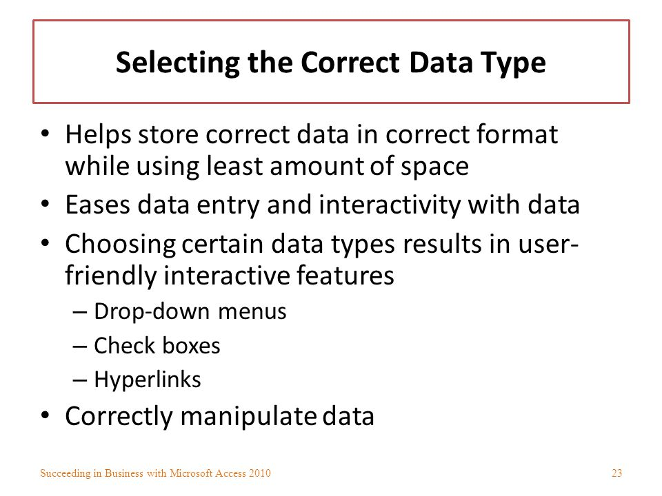 Selecting the Correct Data Type Helps store correct data in correct format while using least amount of space Eases data entry and interactivity with d