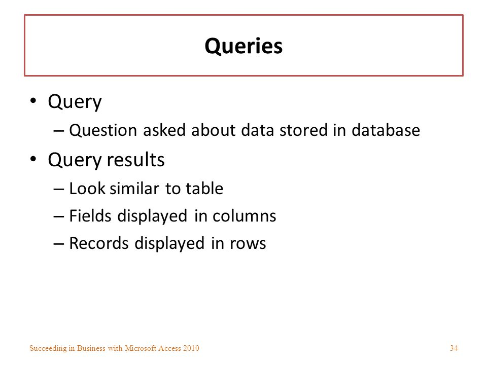 Queries Query – Question asked about data stored in database Query results – Look similar to table – Fields displayed in columns – Records displayed i