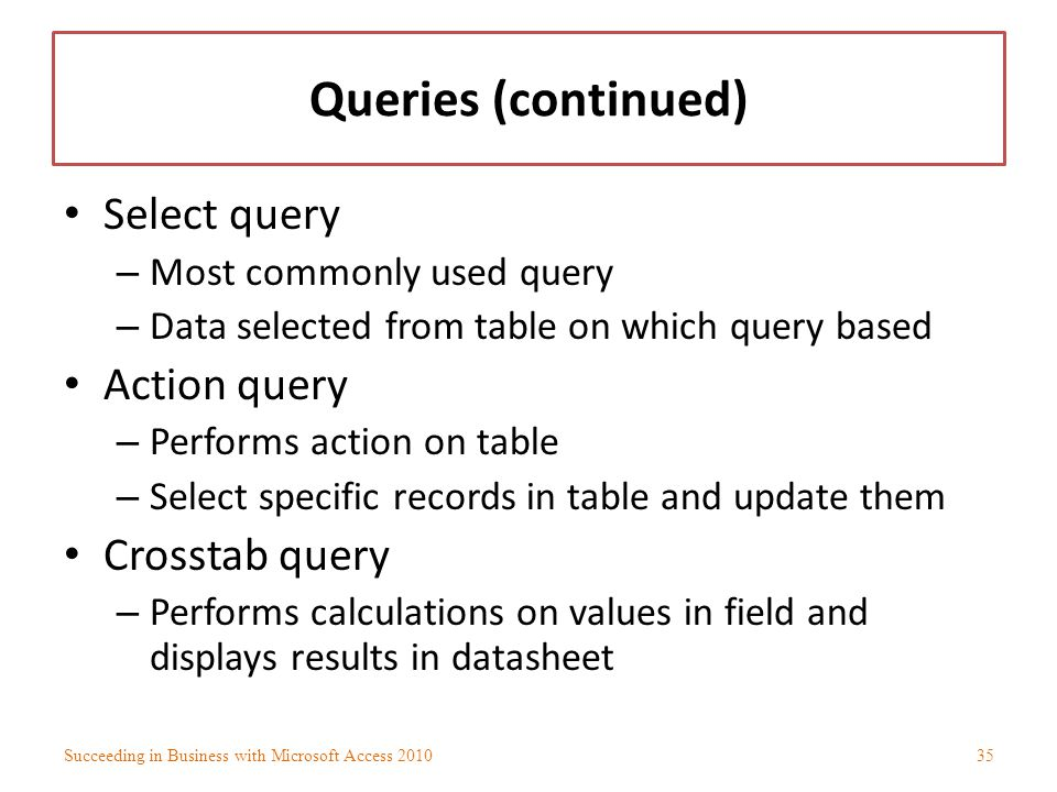 Queries (continued) Select query – Most commonly used query – Data selected from table on which query based Action query – Performs action on table –