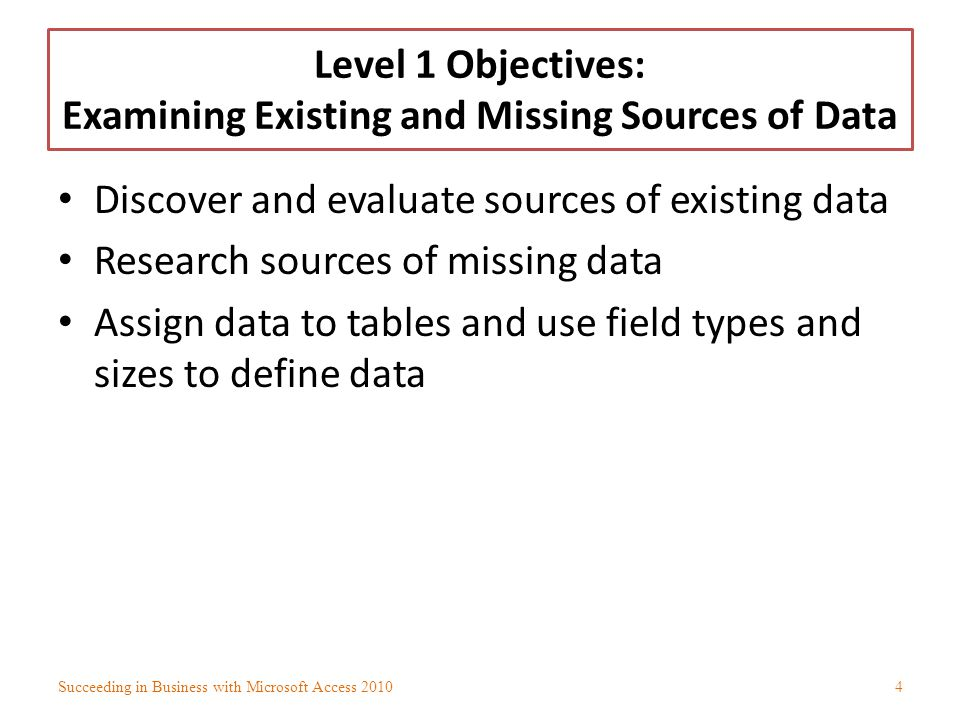 Discovering and Evaluating Sources of Existing Data Identify information that organization needs to manage and organize Might begin to see patterns that indicate how to organize data Database management system (DBMS) – Includes: Oracle Microsoft Access MySQL Succeeding in Business with Microsoft Access 20105