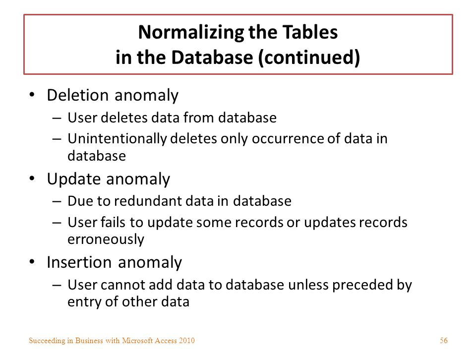 Normalizing the Tables in the Database (continued) Deletion anomaly – User deletes data from database – Unintentionally deletes only occurrence of dat