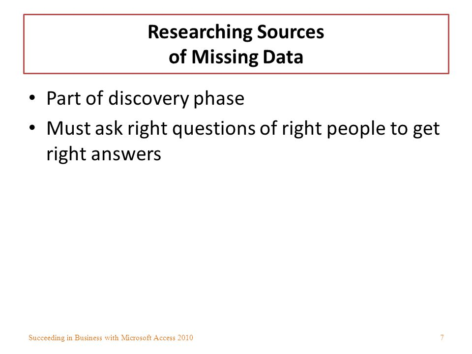 Researching Sources of Missing Data Part of discovery phase Must ask right questions of right people to get right answers Succeeding in Business with
