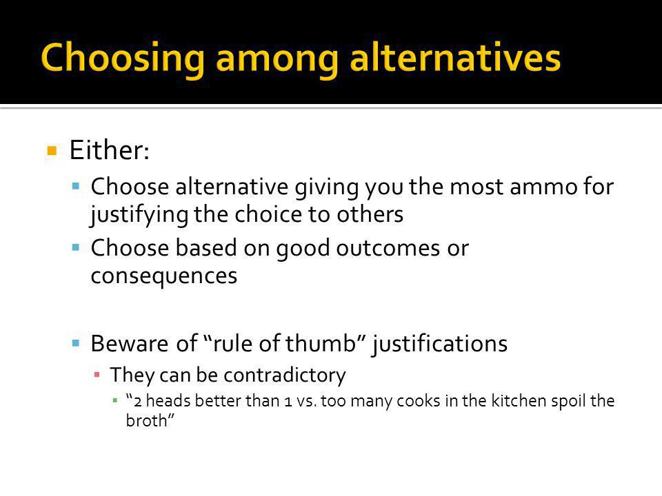 Either: Choose alternative giving you the most ammo for justifying the choice to others Choose based on good outcomes or consequences Beware of rule of thumb justifications They can be contradictory 2 heads better than 1 vs.