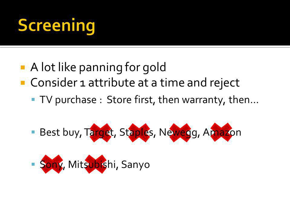 A lot like panning for gold Consider 1 attribute at a time and reject TV purchase : Store first, then warranty, then… Best buy, Target, Staples, Newegg, Amazon Sony, Mitsubishi, Sanyo