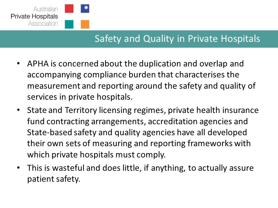 APHA is concerned about the duplication and overlap and accompanying compliance burden that characterises the measurement and reporting around the safety and quality of services in private hospitals.