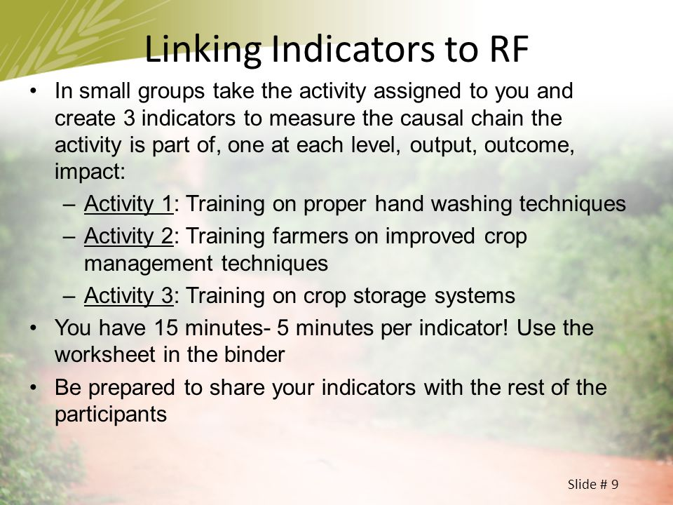 Slide # 9 Linking Indicators to RF In small groups take the activity assigned to you and create 3 indicators to measure the causal chain the activity