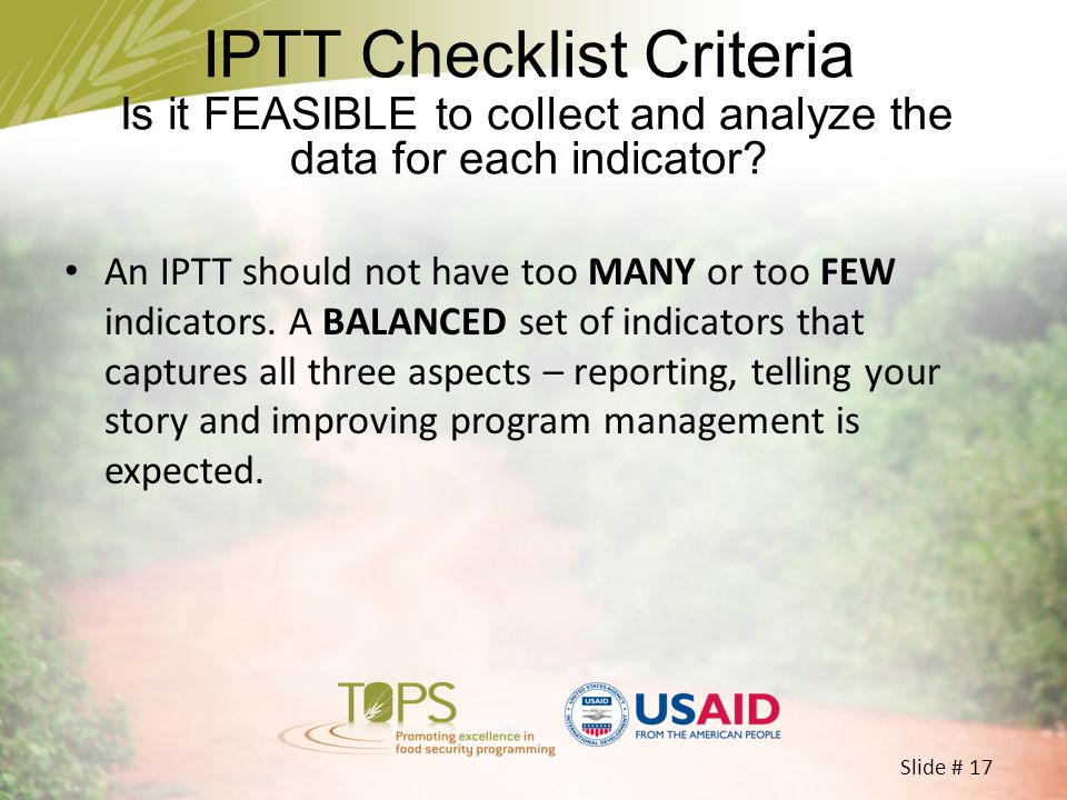 Slide # 17 An IPTT should not have too MANY or too FEW indicators. A BALANCED set of indicators that captures all three aspects – reporting, telling y