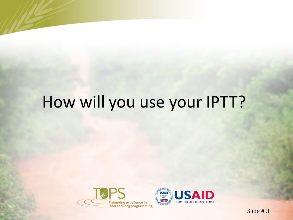 Slide # 4 How will you use IPTT.– 15 minutes Identify two volunteers in your group.