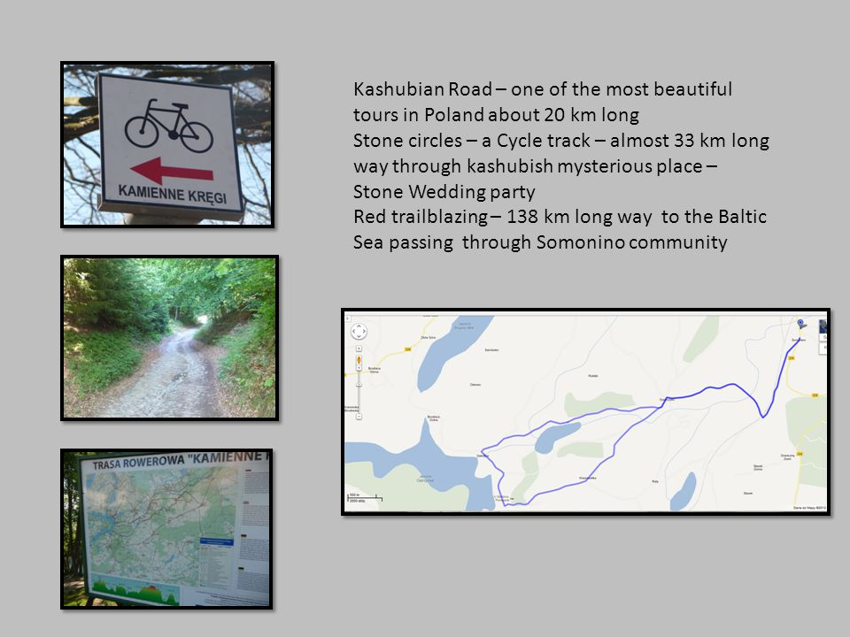 Kashubian Road – one of the most beautiful tours in Poland about 20 km long Stone circles – a Cycle track – almost 33 km long way through kashubish mysterious place – Stone Wedding party Red trailblazing – 138 km long way to the Baltic Sea passing through Somonino community
