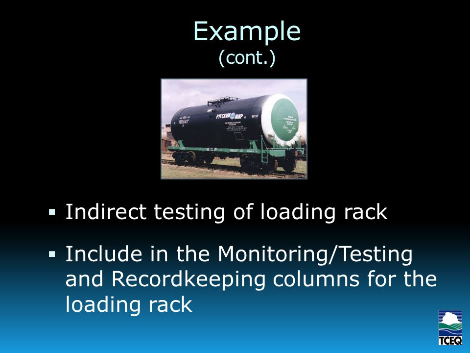 Example (cont.) Indirect testing of loading rack Include in the Monitoring/Testing and Recordkeeping columns for the loading rack