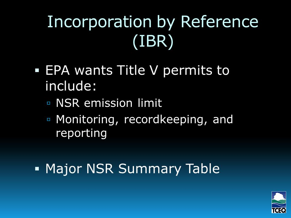 Incorporation by Reference (IBR) EPA wants Title V permits to include: NSR emission limit Monitoring, recordkeeping, and reporting Major NSR Summary Table