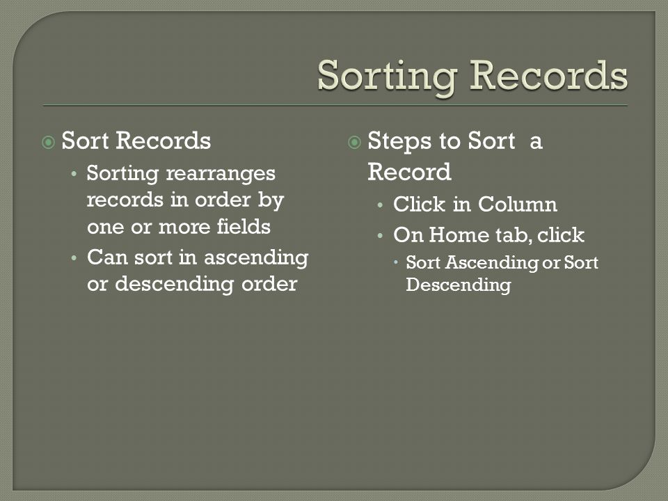 Sort Records Sorting rearranges records in order by one or more fields Can sort in ascending or descending order Steps to Sort a Record Click in Column On Home tab, click Sort Ascending or Sort Descending