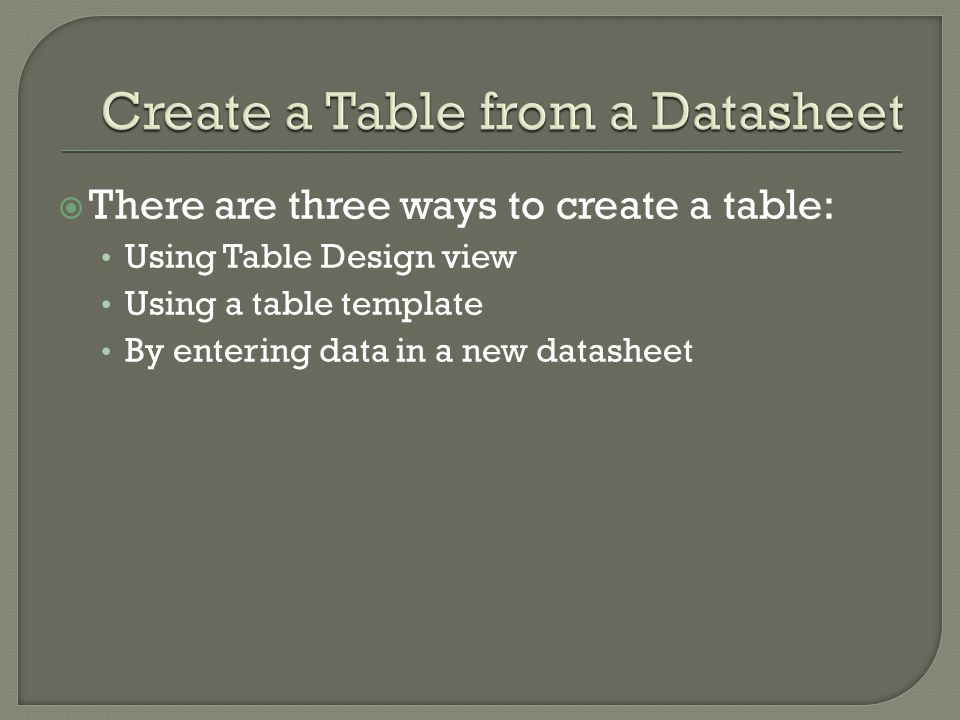 There are three ways to create a table: Using Table Design view Using a table template By entering data in a new datasheet