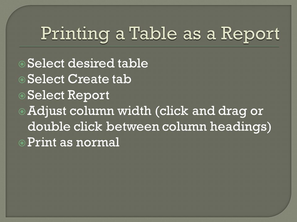 Select desired table Select Create tab Select Report Adjust column width (click and drag or double click between column headings) Print as normal