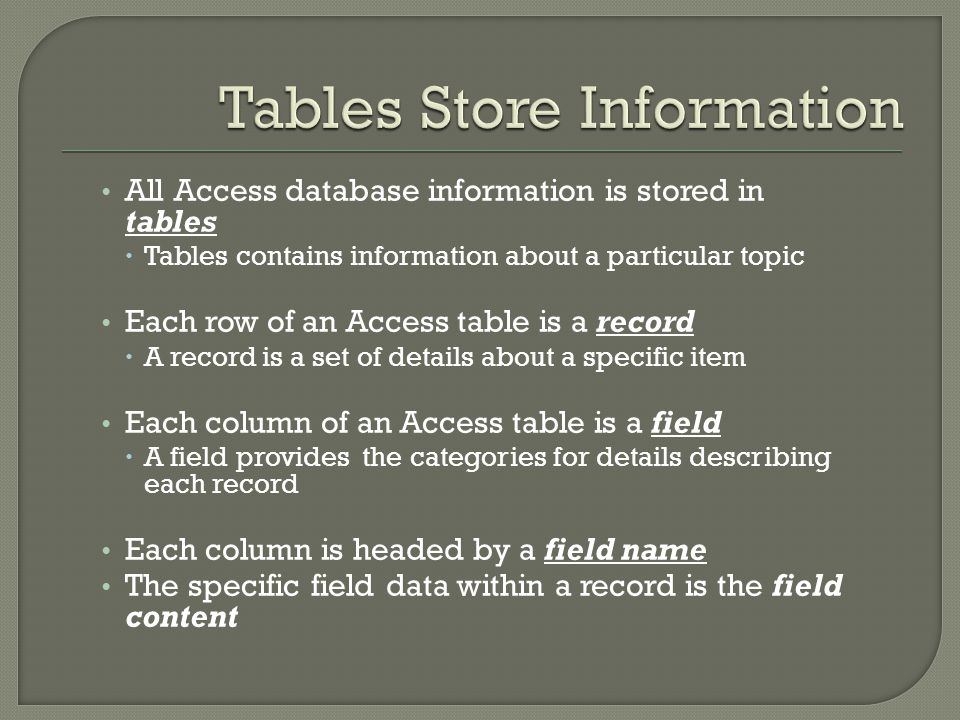 An object is a table, query, report, form or other items used to display and manage the data Table You store information in one or more tables You view, edit, and input information in tables in Datasheet view Form A window for viewing the data in one or more tables