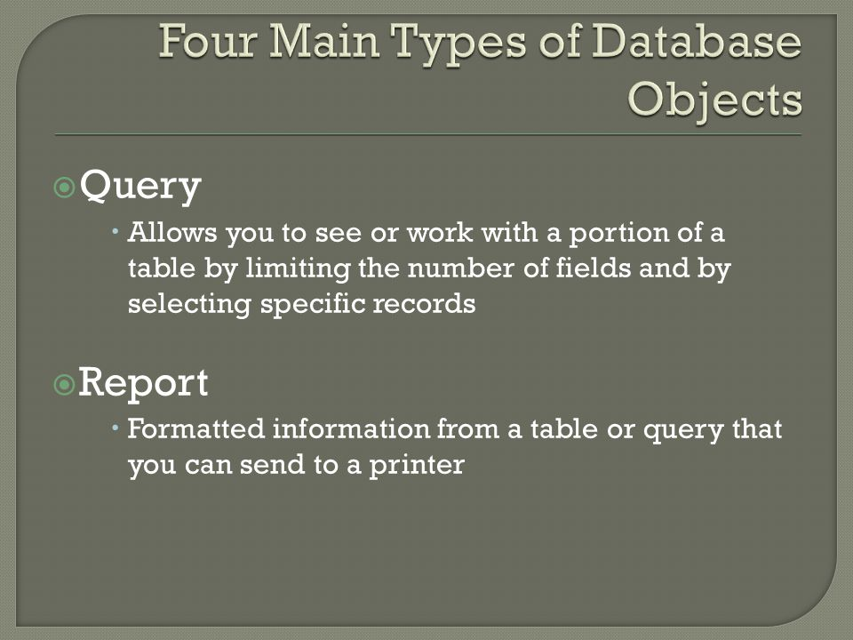 Query Allows you to see or work with a portion of a table by limiting the number of fields and by selecting specific records Report Formatted information from a table or query that you can send to a printer