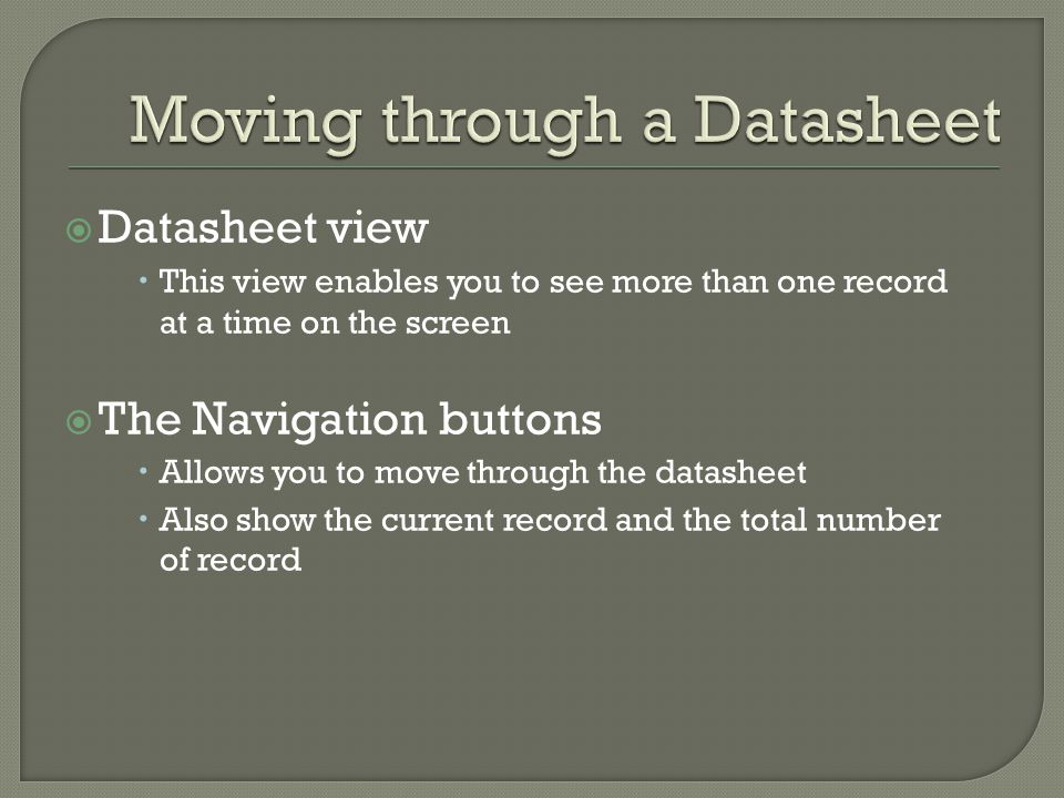 Datasheet view This view enables you to see more than one record at a time on the screen The Navigation buttons Allows you to move through the datasheet Also show the current record and the total number of record