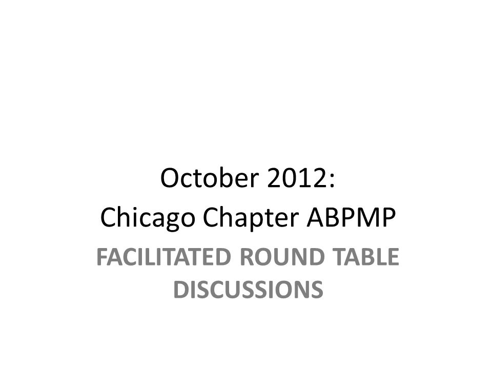FACILITATED ROUND TABLE DISCUSSIONS October 2012: Chicago Chapter ABPMP