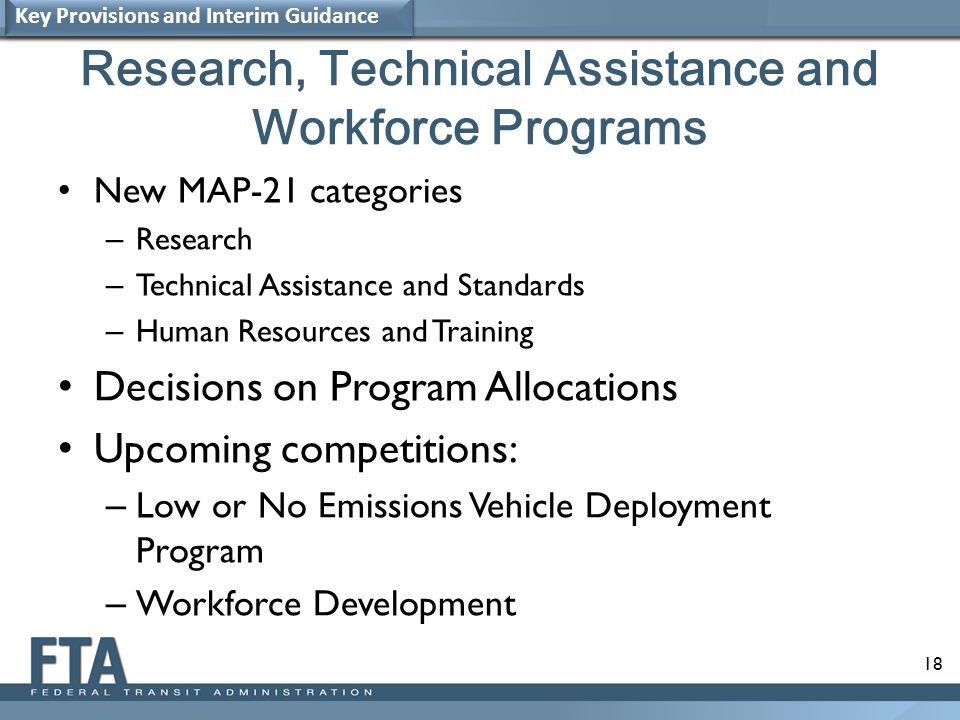 18 Research, Technical Assistance and Workforce Programs New MAP-21 categories – Research – Technical Assistance and Standards – Human Resources and Training Decisions on Program Allocations Upcoming competitions: – Low or No Emissions Vehicle Deployment Program – Workforce Development Key Provisions and Interim Guidance