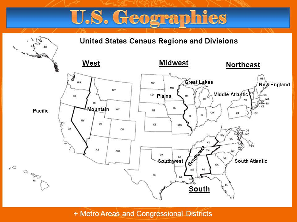 United States Census Regions and Divisions West Midwest South Northeast Pacific Mountain Southwest Southeast South Atlantic Middle Atlantic New England Great Lakes Plains + Metro Areas and Congressional Districts