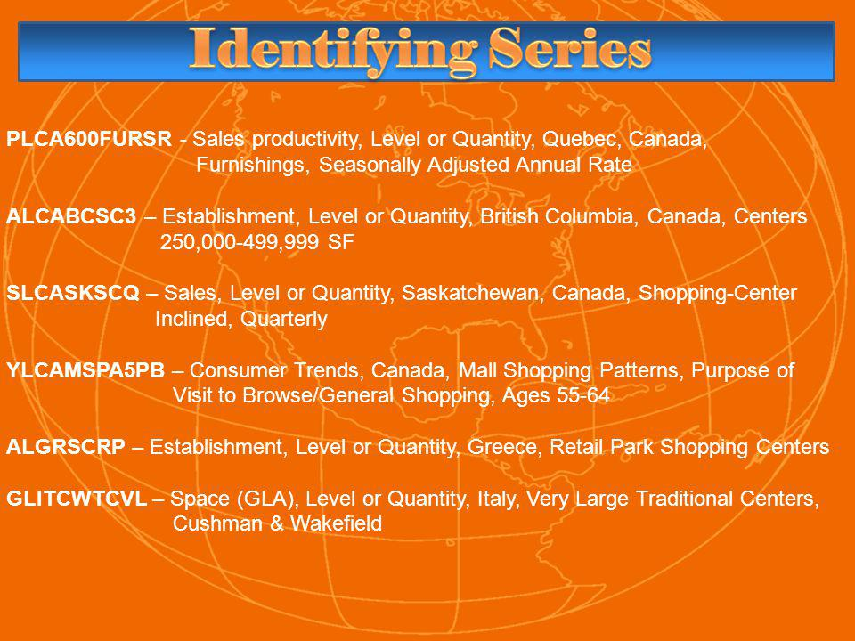 PLCA600FURSR - Sales productivity, Level or Quantity, Quebec, Canada, Furnishings, Seasonally Adjusted Annual Rate ALCABCSC3 – Establishment, Level or Quantity, British Columbia, Canada, Centers 250,000-499,999 SF SLCASKSCQ – Sales, Level or Quantity, Saskatchewan, Canada, Shopping-Center Inclined, Quarterly YLCAMSPA5PB – Consumer Trends, Canada, Mall Shopping Patterns, Purpose of Visit to Browse/General Shopping, Ages 55-64 ALGRSCRP – Establishment, Level or Quantity, Greece, Retail Park Shopping Centers GLITCWTCVL – Space (GLA), Level or Quantity, Italy, Very Large Traditional Centers, Cushman & Wakefield