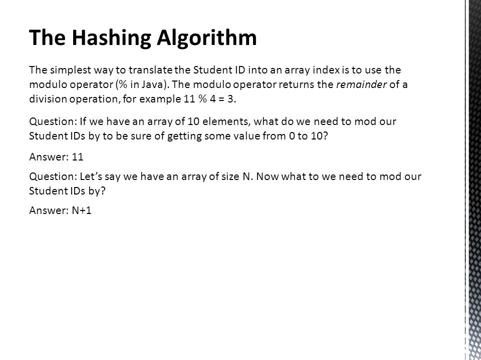 The Hashing Algorithm The simplest way to translate the Student ID into an array index is to use the modulo operator (% in Java).