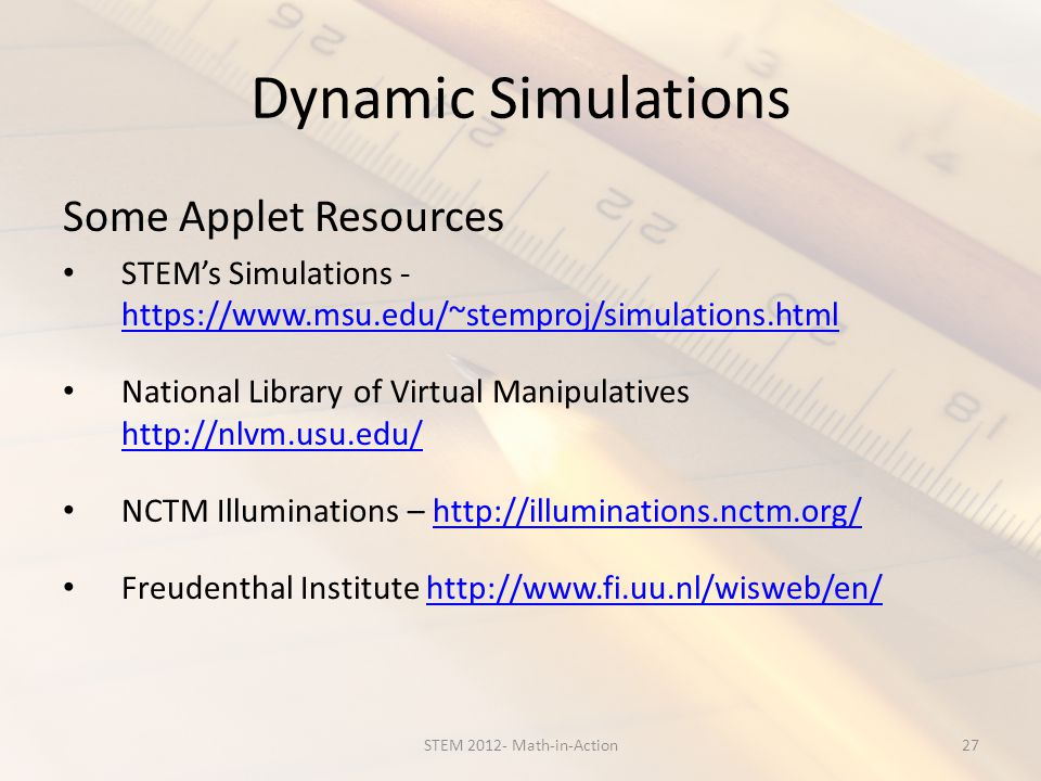 Dynamic Simulations 27 Some Applet Resources STEMs Simulations - https://www.msu.edu/~stemproj/simulations.html https://www.msu.edu/~stemproj/simulati