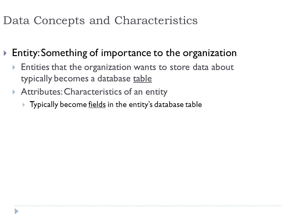 11 Data Concepts and Characteristics Entity: Something of importance to the organization Entities that the organization wants to store data about typi