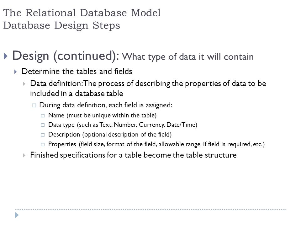 21 The Relational Database Model Database Design Steps Design (continued): What type of data it will contain Determine the tables and fields Data defi