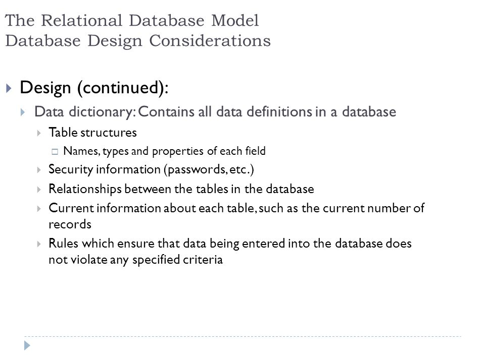 22 The Relational Database Model Database Design Considerations Design (continued): Data dictionary: Contains all data definitions in a database Table
