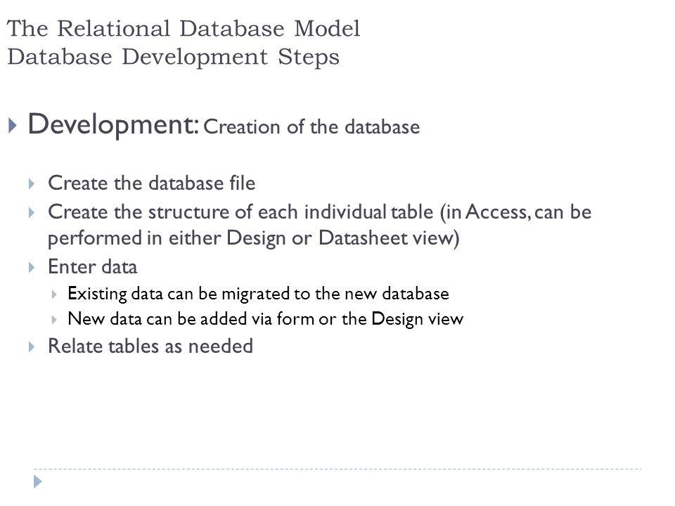 23 The Relational Database Model Database Development Steps Development: Creation of the database Create the database file Create the structure of eac