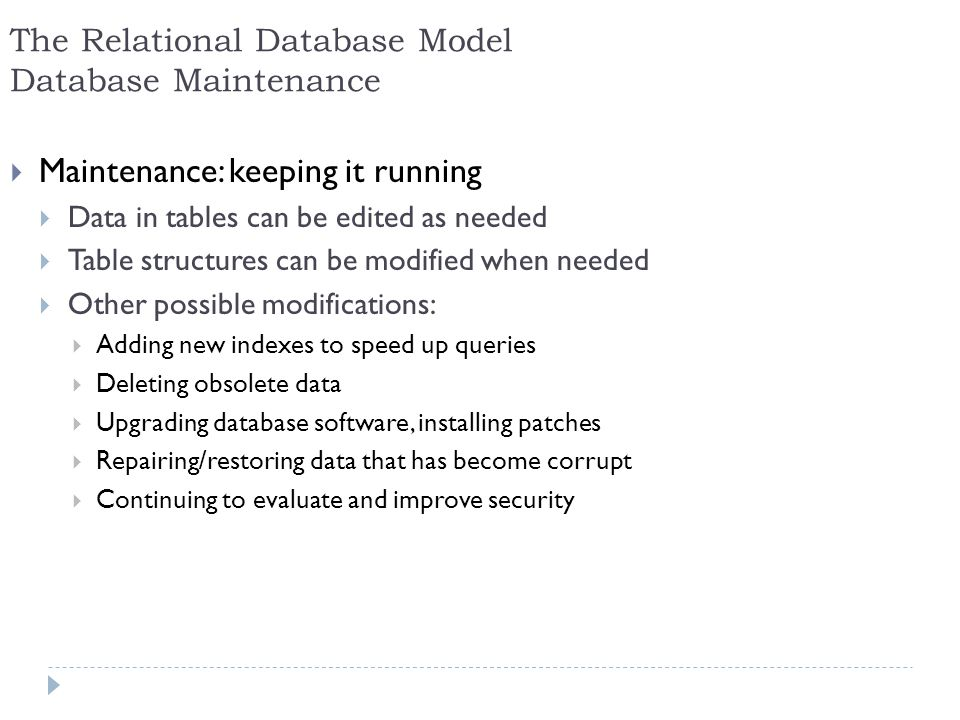 26 The Relational Database Model Database Maintenance Maintenance: keeping it running Data in tables can be edited as needed Table structures can be m